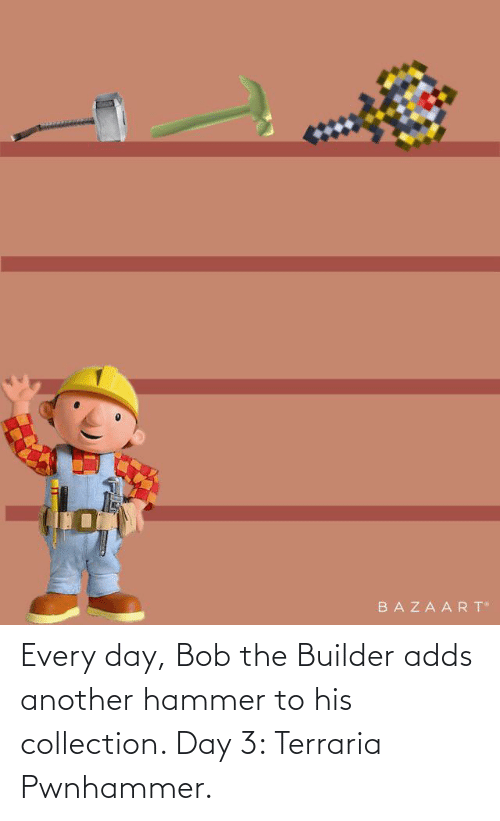 hammer: Every day, Bob the Builder adds another hammer to his collection. Day 3: Terraria Pwnhammer.
