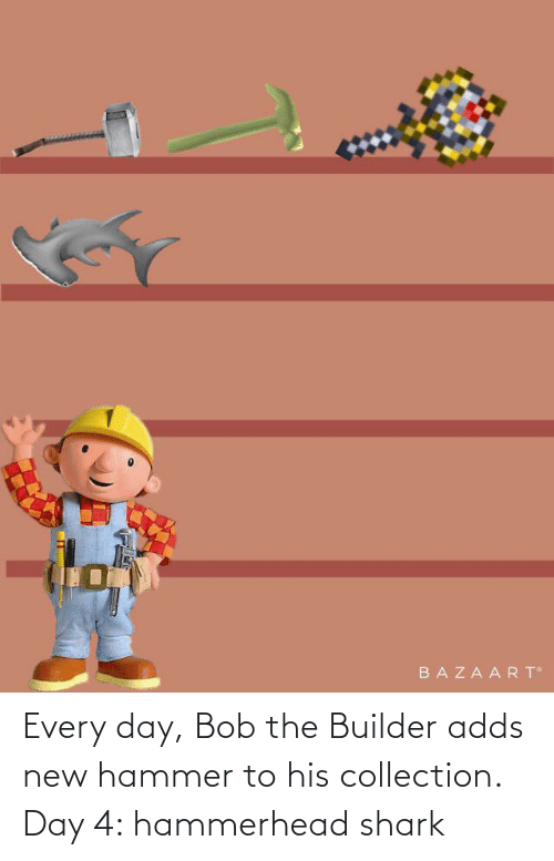 hammer: Every day, Bob the Builder adds new hammer to his collection. Day 4: hammerhead shark