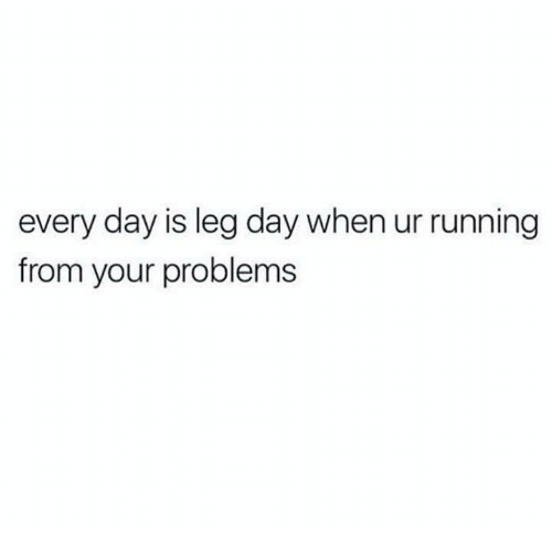 Every Day Is Leg Day When Ur Running From Your Problems Leg Day