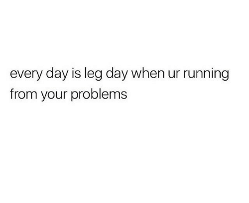 Leg Day: every day is leg day when ur running  from your problems