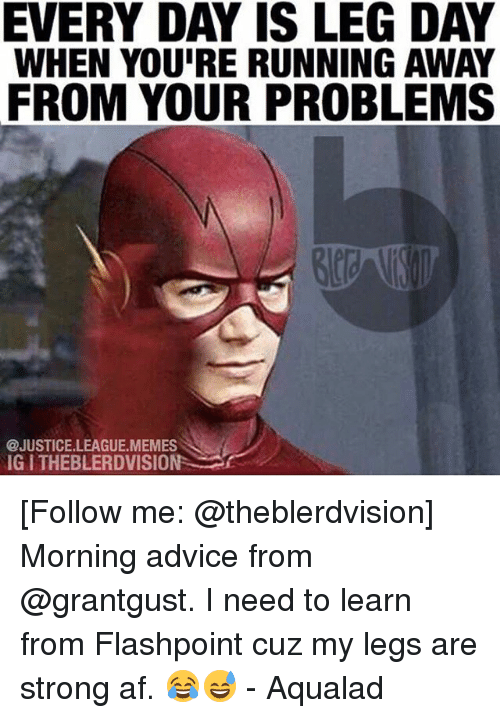 Legs Day: EVERY DAY IS LEG DAY  WHEN YOU'RE RUNNING AWAY  FROM YOUR PROBLEMS  @JUSTICE.LEAGUE.MEMES  IG I THEBLERDVISION [Follow me: @theblerdvision] Morning advice from @grantgust. I need to learn from Flashpoint cuz my legs are strong af. 😂😅 - Aqualad