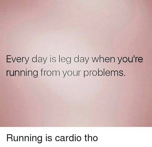 Every Day Is Leg Day When You Re Running From Your Problems Running