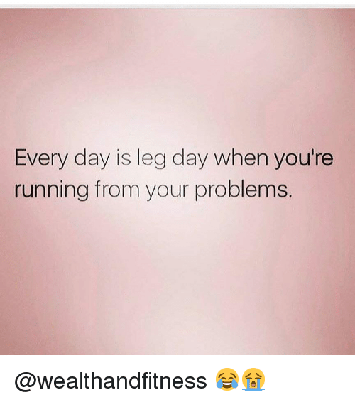Gym, Leg Day, and Running: Every day is leg day when you're  running from your problems. @wealthandfitness 😂😭