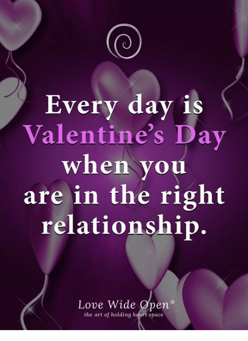 Love, Memes, and Valentine's Day: Every day is  Valentine's Day  when you  are in the right  relationship.  Love Wide Open  the art of holding heurt space