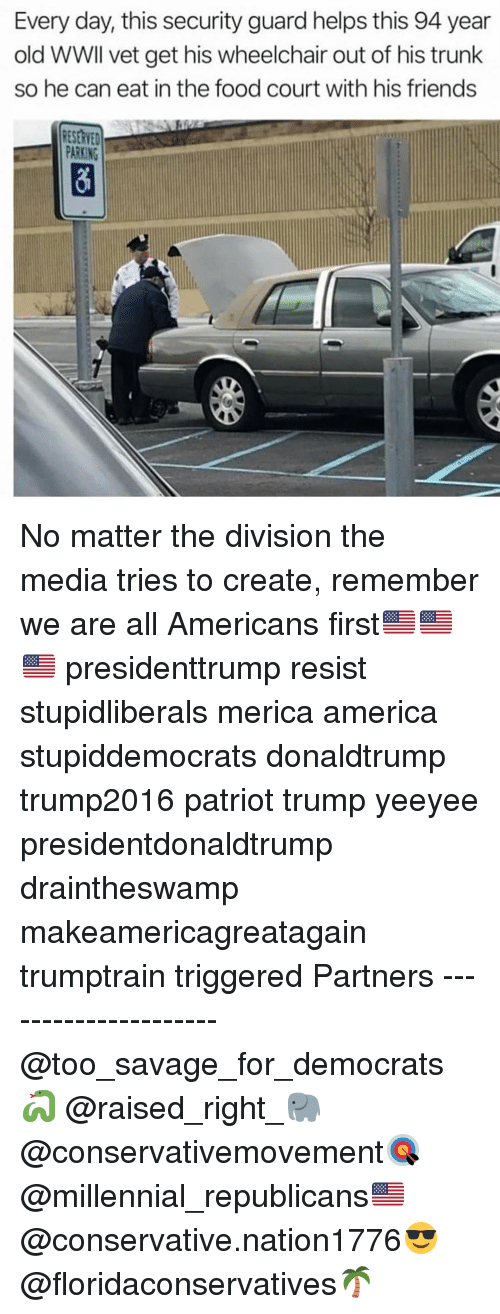 Yeeyee: Every day, this security guard helps this 94 year  old WWIl vet get his wheelchair out of his trunk  so he can eat in the food court with his friends  RESERVED  PARKING No matter the division the media tries to create, remember we are all Americans first🇺🇸🇺🇸🇺🇸 presidenttrump resist stupidliberals merica america stupiddemocrats donaldtrump trump2016 patriot trump yeeyee presidentdonaldtrump draintheswamp makeamericagreatagain trumptrain triggered Partners --------------------- @too_savage_for_democrats🐍 @raised_right_🐘 @conservativemovement🎯 @millennial_republicans🇺🇸 @conservative.nation1776😎 @floridaconservatives🌴