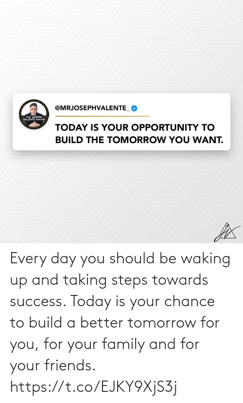 build a: Every day you should be waking up and taking steps towards success.   Today is your chance to build a better tomorrow for you, for your family and for your friends. https://t.co/EJKY9XjS3j