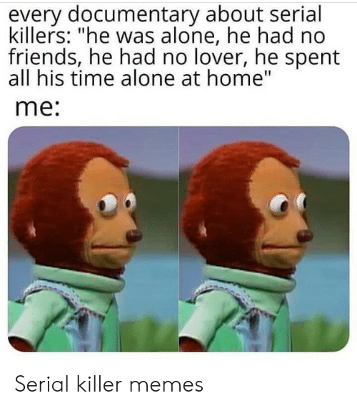 "Serial: every documentary about serial  killers: ""he was alone, he had no  friends, he had no lover, he spent  all his time alone at home""  me: Serial killer memes"