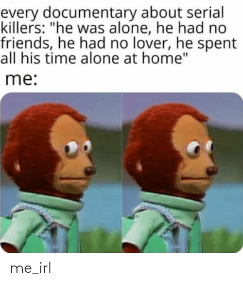 "Serial: every documentary about serial  killers: ""he was alone, he had no  friends, he had no lover, he spent  all his time alone at home""  me: me_irl"