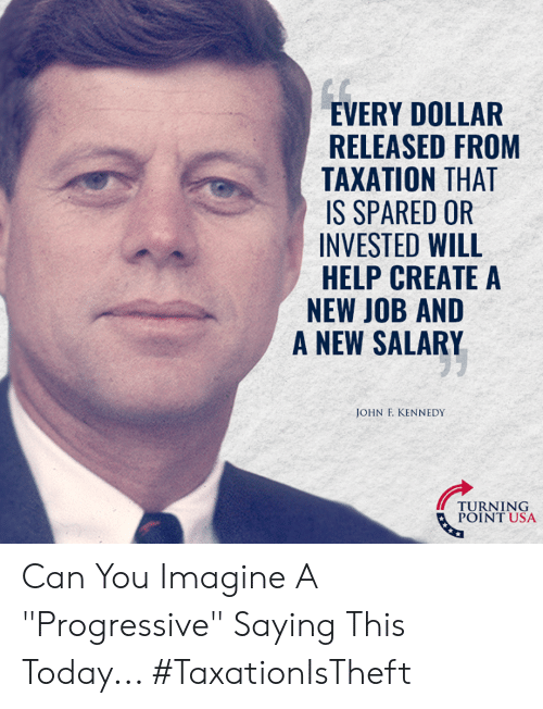 """create a new: EVERY DOLLAR  RELEASED FROM  TAXATION THAT  IS SPARED OR  INVESTED WILL  HELP CREATE A  NEW JOB AND  A NEW SALARY  JOHN F. KENNEDY  TURNT USA  POINT USA Can You Imagine A """"Progressive"""" Saying This Today... #TaxationIsTheft"""
