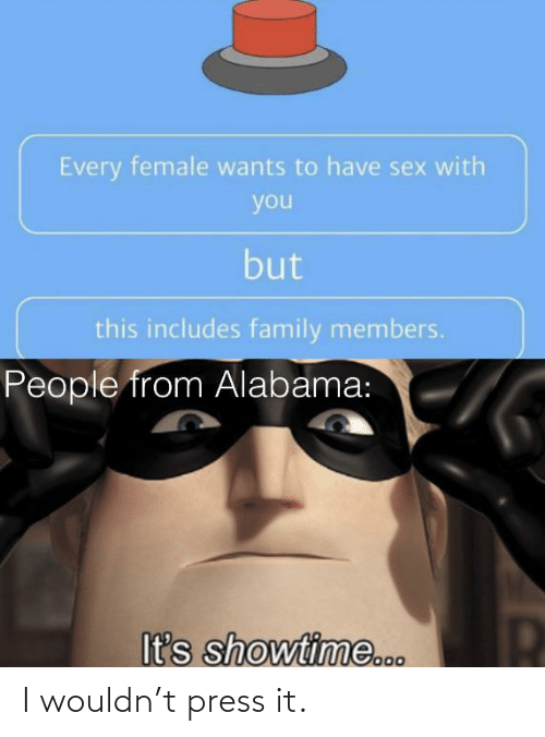 Family, Sex, and Alabama: Every female wants to have sex with  you  but  this includes family members.  People from Alabama:  It's showtime... I wouldn't press it.