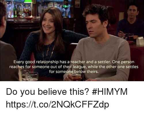 Memes, Good, and 🤖: Every good relationship has a reacher and a settler. One person  reaches for someone out of their league, while the other one settles  for someone below theirs Do you believe this? #HIMYM https://t.co/2NQkCFFZdp