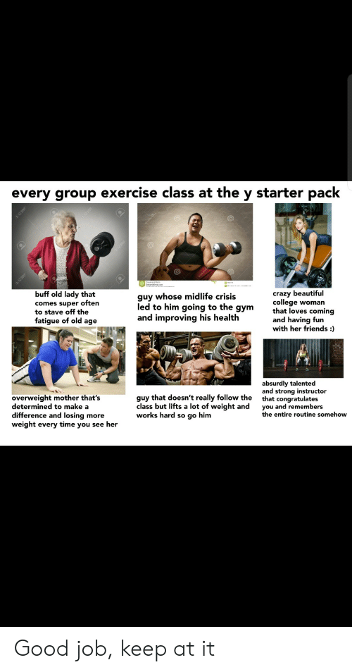 Somehow: every group exercise class at the y starter pack  123RF  En12SRE  buff old lady that  guy whose midlife crisis  comes super often  to stave off the  fatigue of old age  crazy beautiful  college woman  that loves coming  and having fun  with her friends :  led to him going to the  дym  and improving his health  absurdly talented  and strong instructor  that congratulates  you and remembers  the entire routine somehow  overweight mother that's  determined to make a  difference and losing more  weight every time you see her  guy that doesn't really follow the  class but lifts a lot of weight and  works hard so go him  I123RF  1298F Good job, keep at it