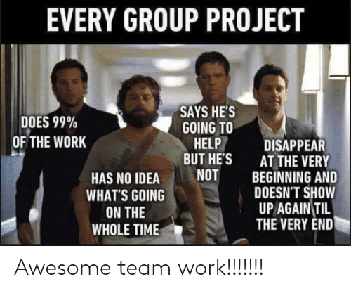 Work, Help, and Awesome: EVERY GROUP PROJECT  DOES 99%  OF THE WORK  SAYS HE'S  GOING TO  HELP DISAPPEAR  BUT HE'S  AT THE VERY  BEGINNING AND  DOESN'T SHOW  UP AGAIN TIL  THE VERY END  HAS NO IDEANOT  WHAT'S GOING  ON THE  WHOLE TIMIE Awesome team work!!!!!!!
