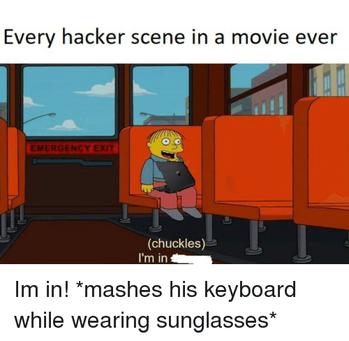 Keyboard, Movie, and Sunglasses: Every hacker scene in a movie ever  EMERGENCY EXIT  (chuckles)  I'm in Im in! *mashes his keyboard while wearing sunglasses*