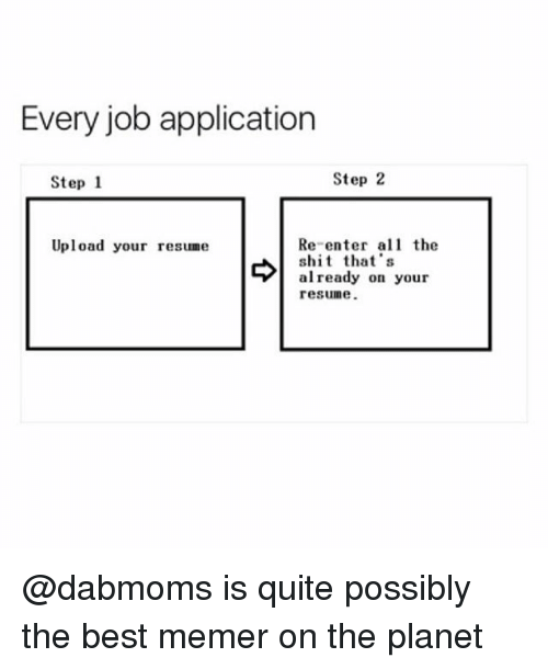 Job Application: Every job application  Step 1  Step 2  Re-enter the  s that's  already on your  resune.  Upload your resume @dabmoms is quite possibly the best memer on the planet