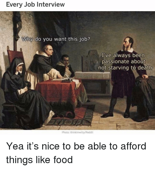 Food, Funny, and Job Interview: Every Job Interview  Why do you want this job?  I've always been  passionate about  not starving to death  Photo ithinkimwitty/Reddit Yea it's nice to be able to afford things like food