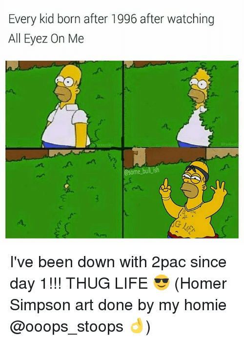 Homer Simpson: Every kid born after 1996 after watching  All Eyez On Me  @some bull ish I've been down with 2pac since day 1!!! THUG LIFE 😎 (Homer Simpson art done by my homie @ooops_stoops 👌)