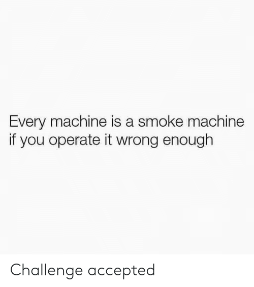 Accepted, Challenge, and You: Every machine is a smoke machine  if you operate it wrong enough Challenge accepted