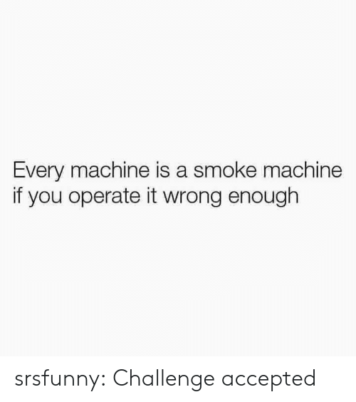 Tumblr, Blog, and Accepted: Every machine is a smoke machine  if you operate it wrong enough srsfunny:  Challenge accepted
