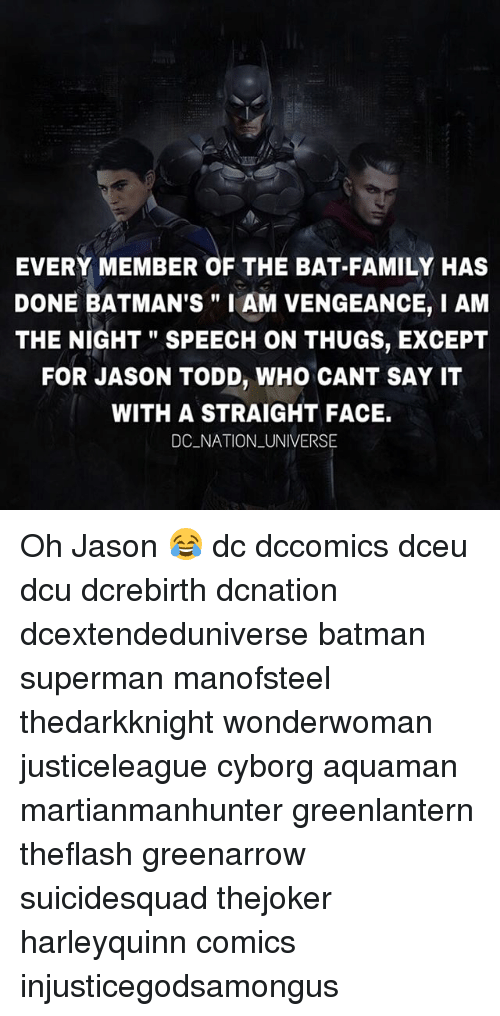 """Supermane: EVERY MEMBER OF THE BAT-FAMILY HAS  DONE BATMAN'S"""" I AM VENGEANCE, I AM  THE NIGHT"""" SPEECH ON THUGS, EXCEPT  FOR JASON TODD, WHO CANT SAY IT  WITH A STRAIGHT FACE.  DC NATION _UNIVERSE Oh Jason 😂 dc dccomics dceu dcu dcrebirth dcnation dcextendeduniverse batman superman manofsteel thedarkknight wonderwoman justiceleague cyborg aquaman martianmanhunter greenlantern theflash greenarrow suicidesquad thejoker harleyquinn comics injusticegodsamongus"""