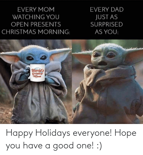 Good One: EVERY MOM  EVERY DAD  WATCHING YOU  JUST AS  OPEN PRESENTS  SURPRISED  CHRISTMAS MORNING:  AS YOU:  World's  Greatest  Mom Happy Holidays everyone! Hope you have a good one! :)