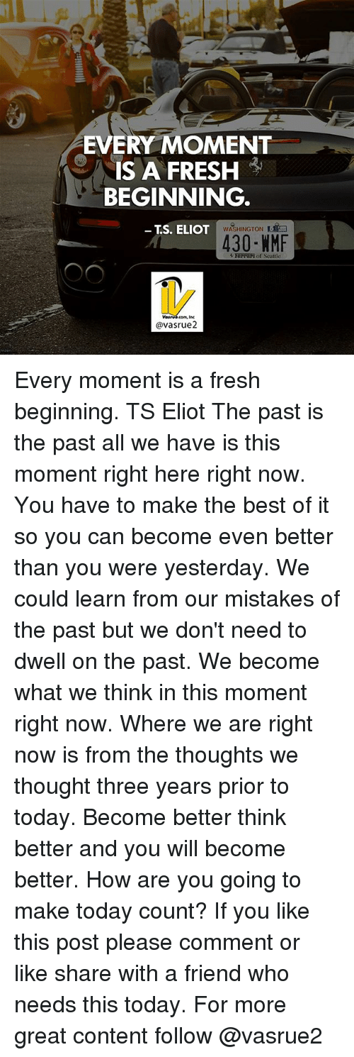 Eliot: EVERY MOMENT  IS A FRESH  BEGINNING  TS. ELIOT  WASHINGTON  430 NMF  R Ferrari of Seattle  avasrue2 Every moment is a fresh beginning. TS Eliot The past is the past all we have is this moment right here right now. You have to make the best of it so you can become even better than you were yesterday. We could learn from our mistakes of the past but we don't need to dwell on the past. We become what we think in this moment right now. Where we are right now is from the thoughts we thought three years prior to today. Become better think better and you will become better. How are you going to make today count? If you like this post please comment or like share with a friend who needs this today. For more great content follow @vasrue2