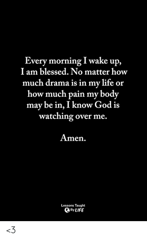 Blessed, God, and Life: Every morning I wake up,  I am blessed. No matter how  much drama is in my life or  how much pain my body  may be in, I know God is  watching over me.  Amen.  Lessons Taught  By LIFE <3