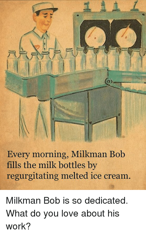Love, Memes, and Work: Every morning, Milkman Bob  fills the milk bottles by  regurgitating melted ice cream. Milkman Bob is so dedicated.  What do you love about his work?