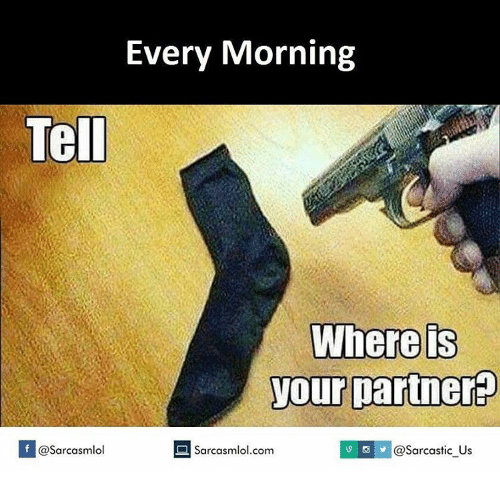 Sarcasting: Every Morning  Tell  Where is  your partner  Sarcasmlol.com  I @sarcastic US  If @Sarcasmlol