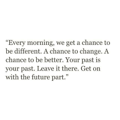 """Future, Change, and Chance: Every morning, we get a chance to  be different. A chance to change. A  chance to be better. Your past is  your past. Leave it there. Get on  with the future part."""""""