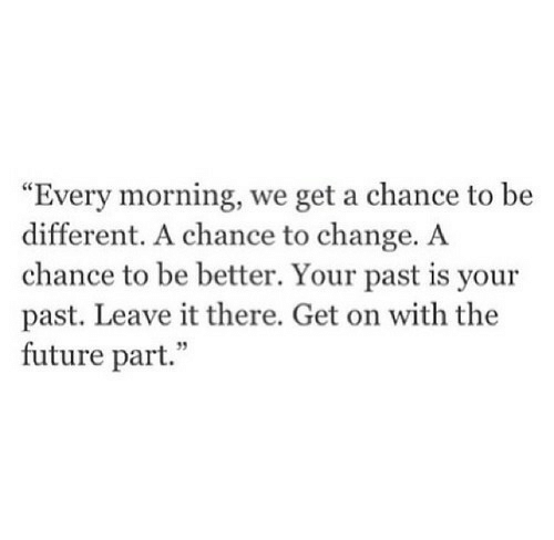 "Future, Change, and Chance: ""Every morning, we get a chance to be  different. A chance to change. A  chance to be better. Your past is your  past. Leave it there. Get on with the  future part."""