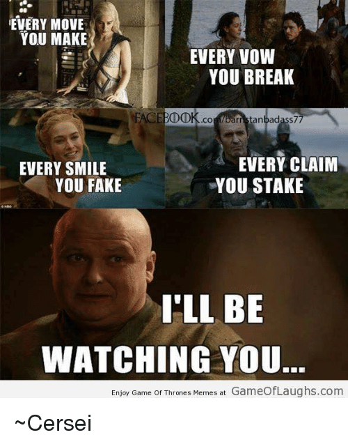 Game Of Throne Meme: EVERY MOVE  YOU MAKE  EVERY VOW  YOU BREAK  FACE BDDK .CO  parr rristanbadass77  EVERY CLAIM  EVERY SMILE  YOU FAKE  YOU STAKE  I'LL BE  WATCHING YOU.  Enjoy Game of Thrones Memes at  GameofLaughs.com ~Cersei
