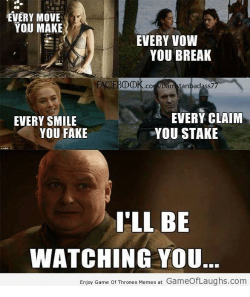 Game Of Throne Meme: EVERY MOVE  YOU MAKE  EVERY VOW  YOU BREAK  FACEBDDK .CO  rristanbadass77  EVERY CLAIM  EVERY SMILE  YOU FAKE  YOU STAKE  I'LL BE  WATCHING YOU.  Enjoy Game of Thrones Memes at GameofLaughs.com