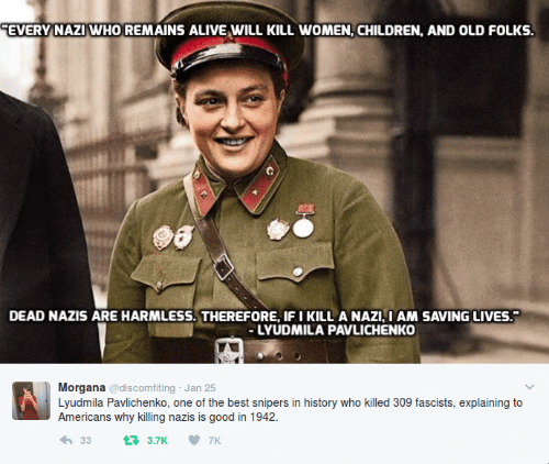 morgana: EVERY NAZI WHO REMAINS ALIVE WILL KILL WOMEN, CHILDREN, AND OLD FOLKS.  DEAD NAZIS ARE HARMLESS. THEREFORE, IFI KILL A NAZI, I AM SAVING LIVES.  LYUDMILA PAVLICHENKO  Morgana @discomfiting Jan 25  Lyudmila Pavlichenko, one of the best snipers in history who killed 309 fascists, explaining to  Americans why killing nazis is good in 1942.  333.7K 7K