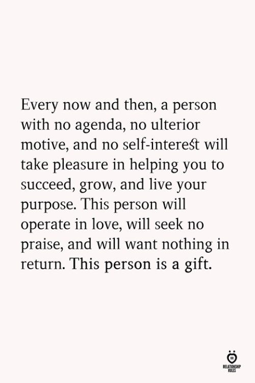 pleasure: Every now and then, a person  with no agenda, no ulterior  motive, and no self-intereśt will  take pleasure in helping you to  succeed, grow, and live your  purpose. This person will  operate in love, will seek no  praise, and will want nothing in  return. This person is a gift.  LES