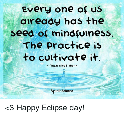 cultivate: Every one of US  aiready has the  seed of mindfuiness  The practice is  to cultivate it  -Thich Nhat Hanh  Spiril Science <3 Happy Eclipse day!