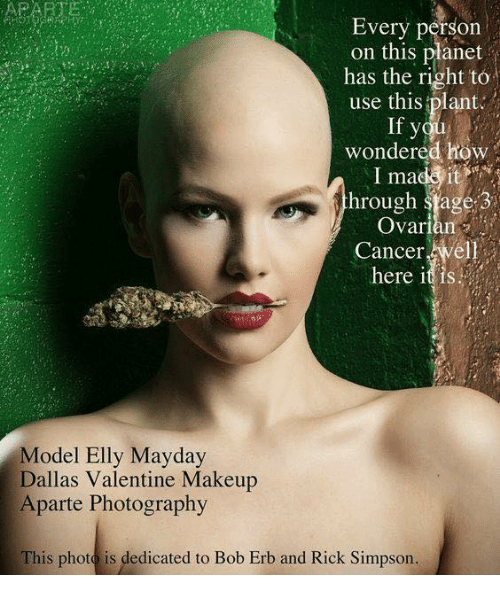 Mayday: Every person  on this planet  has the right to  use this plant.  If you  wondered how  I ma  it  hrough stage 3  Ovarian  Cancer  elh  here it is  Model Elly Mayday  Dallas Valentine Makeup  Aparte Photography  This photo is dedicated to Bob Erb and Rick Simpson.