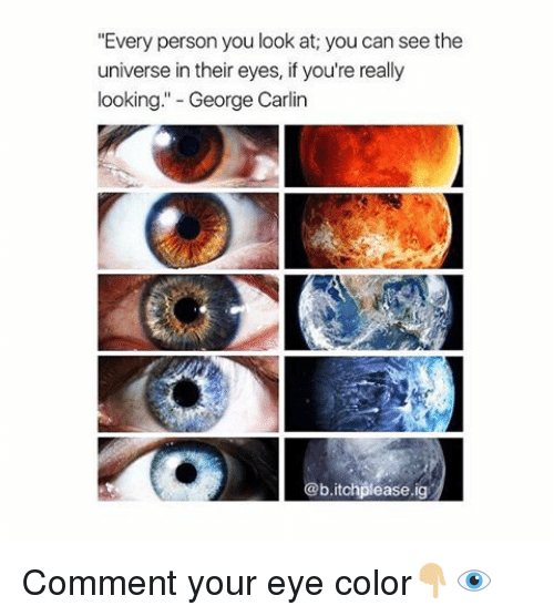 """eyes color: """"Every person you look at; you can see the  universe intheir eyes, if you're really  looking."""" George Carlin  b.itohplease.ig Comment your eye color👇🏼👁"""