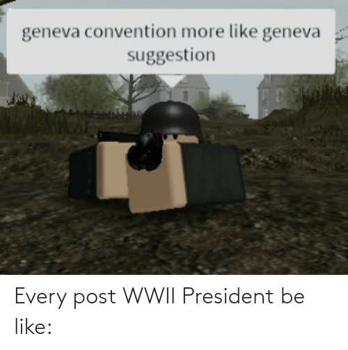 president: Every post WWII President be like: