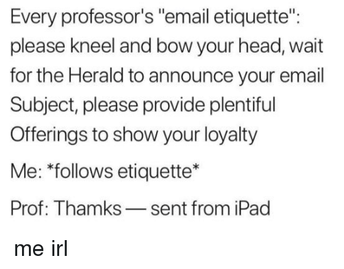 "herald: Every professor's ""email etiquette"":  please kneel and bow your head, wait  for the Herald to announce your email  Subject, please provide plentiful  Offerings to show your loyalty  Me: ""follows etiquette*  Prof: Thamks-sent from iPad me irl"