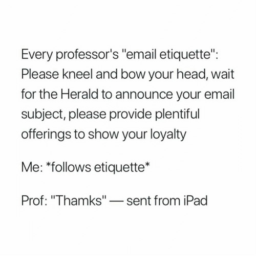 "herald: Every professor's ""email etiquette""  Please Kneel and bow your head, wait  for the Herald to announce your email  subject, please provide plentiful  offerings to show your loyalty  Me: *follows etiquette*  Prof: ""Thamks""-sent from iPad"
