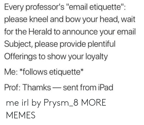 "herald: Every professor's ""email etiquette"":  please kneel and bow your head, wait  for the Herald to announce your email  Subject, please provide plentiful  Offerings to show your loyalty  Me: ""follows etiquette*  Prof: Thamks-sent from iPad me irl by Prysm_8 MORE MEMES"