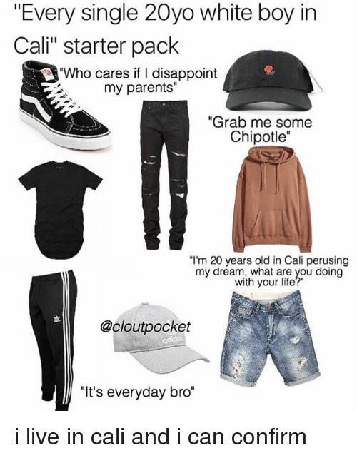 "Confirmated: ""Every single 20yo white boy in  Cali"" starter pack  ""Who cares if I disappoint  my parents""  ""Grab me some  Chipotle""  ""I'm 20 years old in Cali perusing  my dream, what are you doing  with your life?""  @cloutpocket  ""It's everyday bro"" i live in cali and i can confirm"