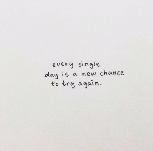 Every Single Day: every single  day is a new chance  to trg again
