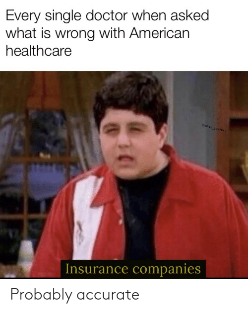 insurance companies: Every single doctor when asked  what is wrong with American  healthcare  U/that guy 2847  Insurance companies Probably accurate