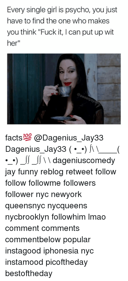"""single girl: Every single girl is psycho, you just  have to find the one who makes  you think """"Fuck it, l can put up wit  her facts💯 @Dagenius_Jay33 Dagenius_Jay33 ( •_•) ∫\ \____( •_•) _∫∫ _∫∫ɯ \ \ dageniuscomedy jay funny reblog retweet follow follow followme followers follower nyc newyork queensnyc nycqueens nycbrooklyn followhim lmao comment comments commentbelow popular instagood iphonesia nyc instamood picoftheday bestoftheday"""