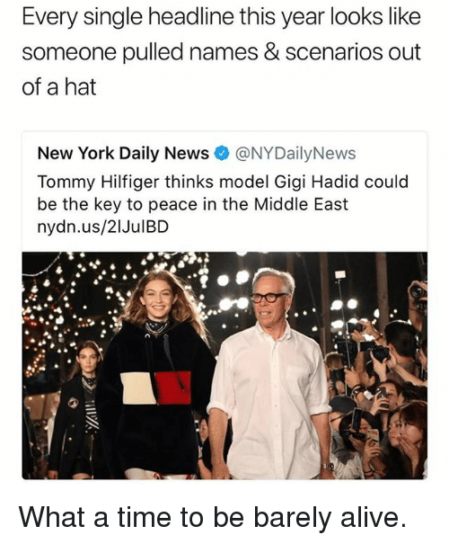 Alive, Funny, and New York: Every single headline this year looks like  someone pulled names & scenarios out  of a hat  New York Daily News@NYDailyNews  Tommy Hilfiger thinks model Gigi Hadid could  be the key to peace in the Middle East  nydn.us/21JulBD What a time to be barely alive.