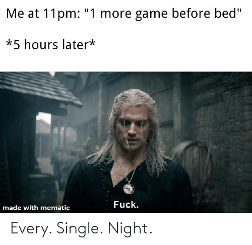 every single night: Every. Single. Night.