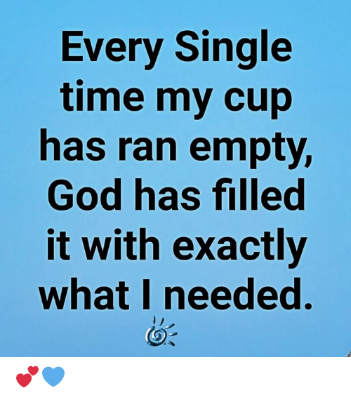 God, Memes, and Time: Every Single  time my cup  has ran empty,  God has filled  it with exactly  what I needed. 💕💙
