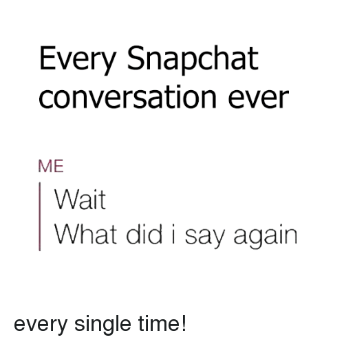 Memes, Snapchat, and Converse: Every Snapchat  conversation ever  ME  Wait  What did i say again every single time!
